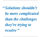 Solutions shouldn't be more complicated than the challenges they're trying to resolve